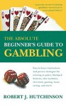 The Absolute Beginner's Guide to Gambling - Robert J. Hutchinson
