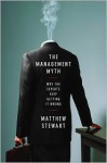 The Management Myth: Management Consulting Past, Present & Largely Bogus - Matthew Stewart