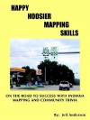 Happy Hoosier Mapping Skills: On the Road to Success with Indiana Mapping and Community Trivia - Jeff Anderson