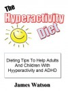 The Hyperactivity Diet: Dieting Tips To Helps Adults And Children With Hyperactivity And ADHD - James Watson