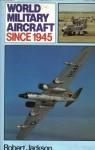 World Military Aircraft Since 1945 - Robert Jackson
