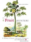 The Fruit Hunters: A Story of Nature, Adventure, Commerce and Obsession - Adam Leith Gollner, Stephen Hoye