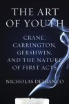 The Art of Youth: Crane, Carrington, Gershwin, and the Nature of First Acts - Nicholas Delbanco