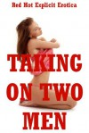 Taking On Two Men: Five Double Team Erotica Stories - Hope Parsons, Angela Ward, Amy Dupont, Alice Drake, Lisa Vickers