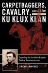 Carpetbaggers, Cavalry, and the Ku Klux Klan: Exposing the Invisible Empire During Reconstruction (The American Crisis Series: Books on the Civil War Era) - J. Michael Martinez