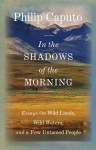 In the Shadows of the Morning: Essays on Wild Lands, Wild Waters, and a Few Untamed People (Signed by the author) - Philip Caputo