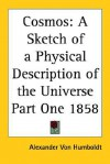 Cosmos: A Sketch of a Physical Description of the Universe: Part One, 1858 - Alexander von Humboldt