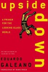 Upside Down: A Primer for the Looking-Glass World - Eduardo Galeano