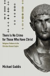 There Is No Crime for Those Who Have Christ: Religious Violence in the Christian Roman Empire - Michael Gaddis