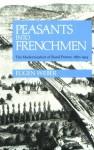 Peasants into Frenchmen: The Modernization of Rural France, 1870-1914 - Eugen Weber