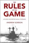 The Rules of the Game: Jutland and British Naval Command - Gilbert Andrew Hugh Gordon