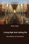 Living High and Letting Die: Our Illusion of Innocence - Peter Unger