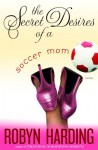 The Secret Desires of a Soccer Mom - Robyn Harding
