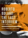 Roberto Bolaño: The Last Inteview and Other Conversations - Roberto Bolaño