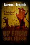 Up From Soil Fresh: A Collection of Zombie Tales - Aaron J. French