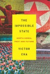 The Impossible State: North Korea, Past and Future - Victor D. Cha