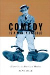 Comedy Is A Man In Trouble: Slapstick in American Movies - Alan Dale