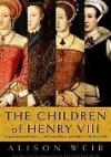 The Children of Henry VIII - Alison Weir