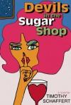 Devils in the Sugar Shop - Timothy Schaffert