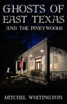 Ghosts of East Texas and the Pineywoods - Mitchel Whitington