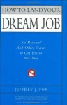 How to Land Your Dream Job: No Resume! And Other Secrets to Get You in the Door - Jeffrey J. Fox