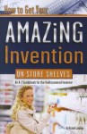 How to Get Your Amazing Invention on Store Shelves: An A-Z Guidebook for the Undiscovered Inventor - Michael J. Cavallaro