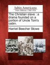 The Christian Slave: A Drama Founded on a Portion of Uncle Tom's Cabin. - Harriet Beecher Stowe