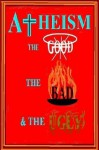 Atheism: the Good, the Bad & the Ugly - G.M. Jackson