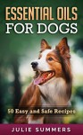 Essential Oils for Dogs: 50 Easy and Safe Essential Oil Recipes to Solve your Dog's Health Problems (Alternative animal medicine, Small mammal Medicine, Aromatherapy, Holistic medicine) - Julie Summers