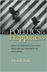 The Politics of Happiness: What Government Can Learn from the New Research on Well-Being - Derek Bok