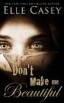 Don't Make Me Beautiful - Elle Casey