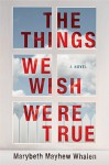 The Things We Wish Were True - Marybeth Mayhew Whalen