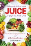Juice: The Complete Guide to Juicing for Weight Loss, Health and Life - Includes The Juicing Equipment Guide and 97 Delicious Recipes - John Chatham