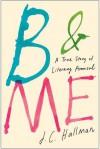 B & Me: A True Story of Literary Arousal - J.C. Hallman