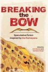 Breaking the Bow: Speculative Fiction Inspired by the Ramayana - Anil Menon, Vandana Singh