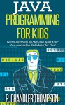 Java Programming for Kids: Learn Java Step By Step and Build Your Own Interactive Calculator for Fun! (Java for Beginners) - R. Chandler Thompson