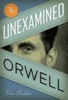 The Unexamined Orwell - John Rodden