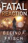 Fatal Reaction - Belinda Frisch