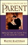 Trusting Enough to Parent: Replacing Fear with Active Trust as You Raise Your Children - Wayne A. Hastings, Patsy Clairmont