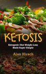 Ketosis: Ketogenic Diet Weight Loss Made Super Simple (Ketogenic Diet, Ketogenic cookbook, Ketogenic food, Ketogenic diet cookbook Book 1) - Alan Hirsch