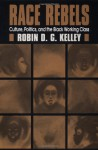 Race Rebels: Culture, Politics, And The Black Working Class - Robin D.G. Kelley, George Lipsitz