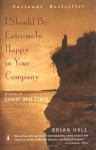 I Should Be Extremely Happy in Your Company: A Novel of Lewis and Clark - Brian Hall