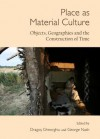 Place as Material Culture: Objects, Geographies and the Construction of Time - Dragos Gheorghiu, George Nash
