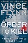Order to Kill: A Novel (A Mitch Rapp Novel Book 13) - Vince Flynn, Kyle Mills