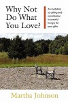 Why Not Do What You Love? an Invitation to Calling and Contribution in a World Hungry for Your Gifts - Martha Johnson