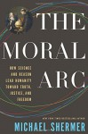 The Moral Arc: How Science and Reason Lead Humanity toward Truth, Justice, and Freedom - Michael Shermer