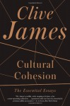 Cultural Cohesion: The Essential Essays, 1968-2002 - Clive James