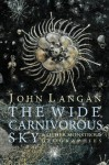 The Wide, Carnivorous Sky and Other Monstrous Geographies - John Langan