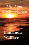 The Time Under Heaven - Laurinda Wallace