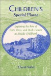 Children's Special Places: Exploring the Role of Forts, Dens, and Bush Houses in Middle Childhood (The Child in the City Series) - David Sobel